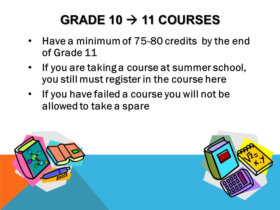 GRADE 10  11 COURSES Have a minimum of 75-80 credits by the end of Grade 11 If you are taking a course at summer school, you still must register in t