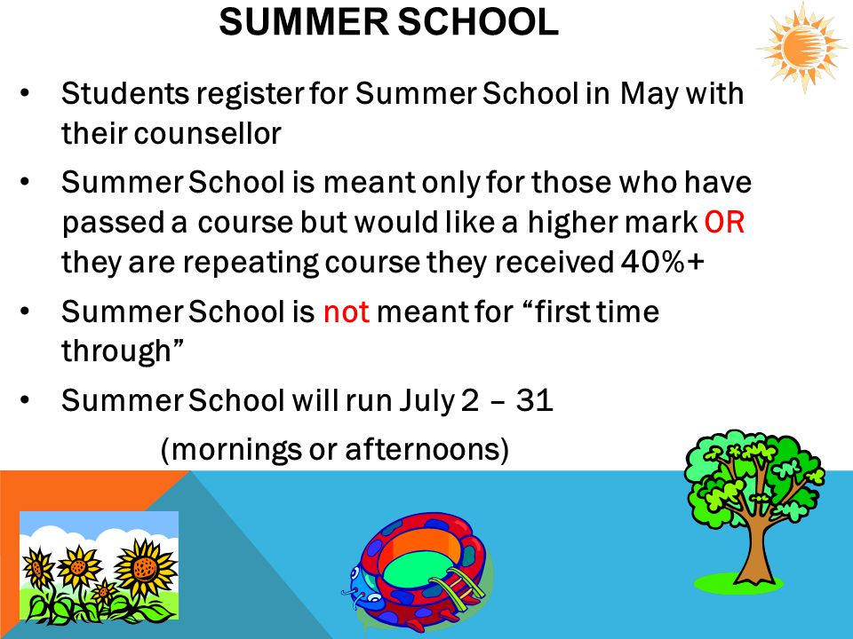 SUMMER SCHOOL Students register for Summer School in May with their counsellor Summer School is meant only for those who have passed a course but woul