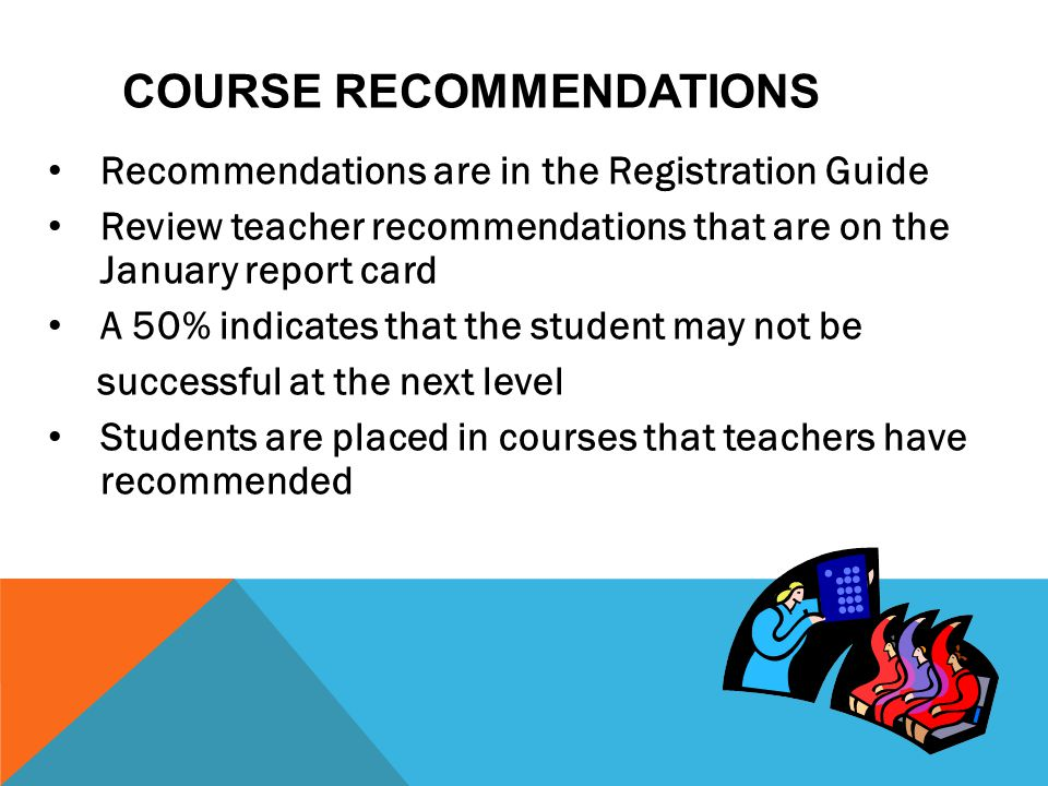 COURSE RECOMMENDATIONS Recommendations are in the Registration Guide Review teacher recommendations that are on the January report card A 50% indicate
