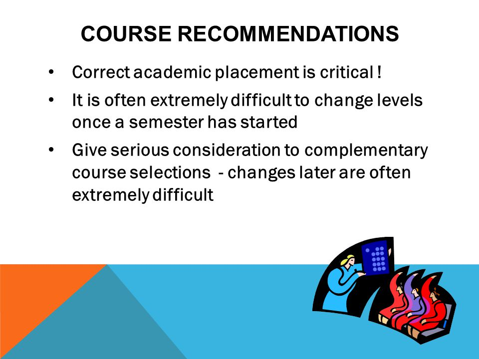 COURSE RECOMMENDATIONS Correct academic placement is critical ! It is often extremely difficult to change levels once a semester has started Give seri