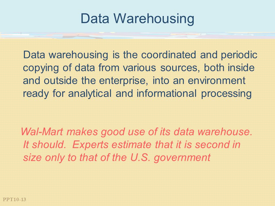PPT10-13 Data Warehousing Data warehousing is the coordinated and periodic copying of data from various sources, both inside and outside the enterprise, into an environment ready for analytical and informational processing Wal-Mart makes good use of its data warehouse.