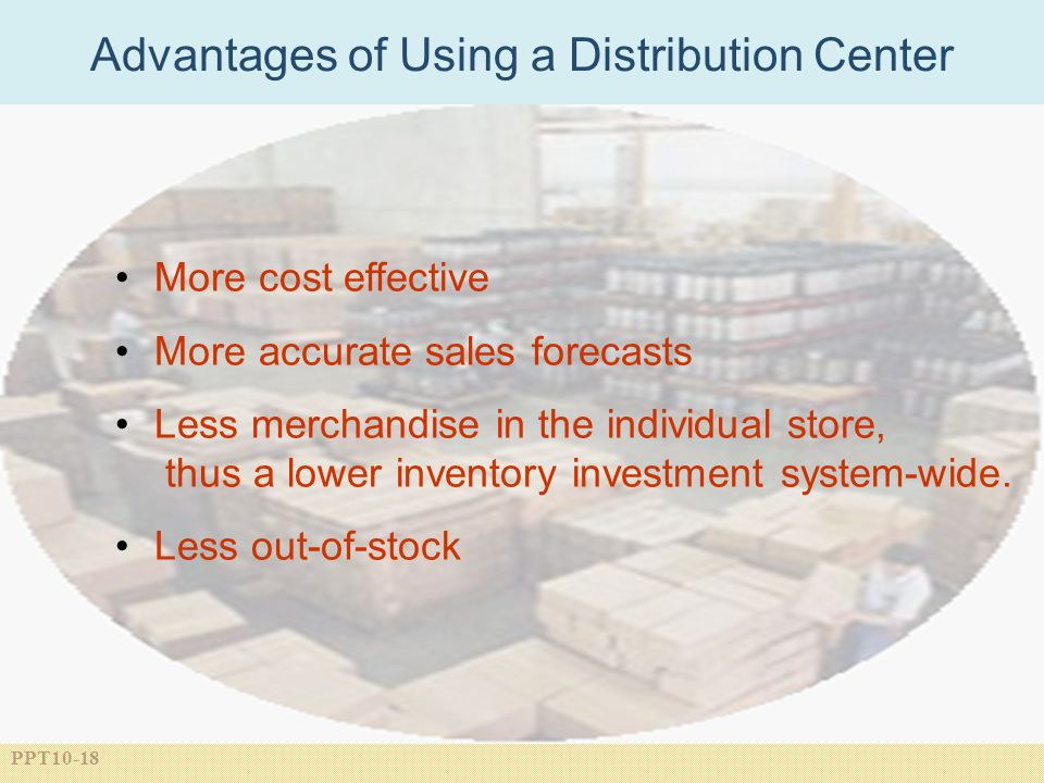 PPT10-18 More cost effective More accurate sales forecasts Less merchandise in the individual store, thus a lower inventory investment system-wide.