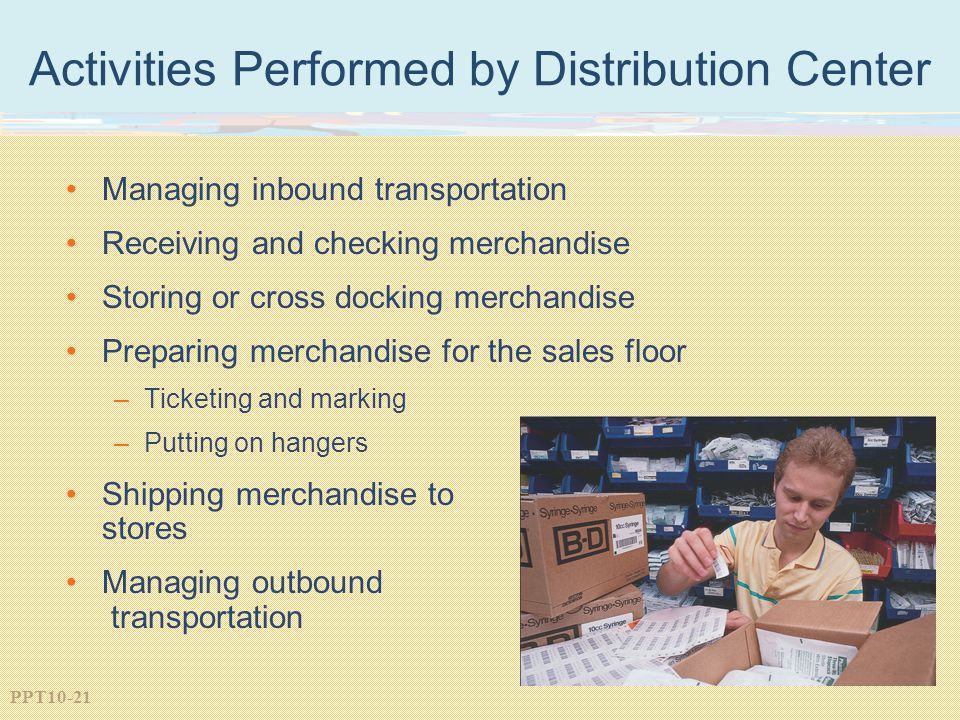 PPT10-21 Activities Performed by Distribution Center Managing inbound transportation Receiving and checking merchandise Storing or cross docking merchandise Preparing merchandise for the sales floor –Ticketing and marking –Putting on hangers Shipping merchandise to stores Managing outbound transportation