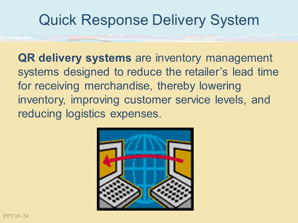 PPT10-24 Quick Response Delivery System QR delivery systems are inventory management systems designed to reduce the retailer's lead time for receiving merchandise, thereby lowering inventory, improving customer service levels, and reducing logistics expenses.