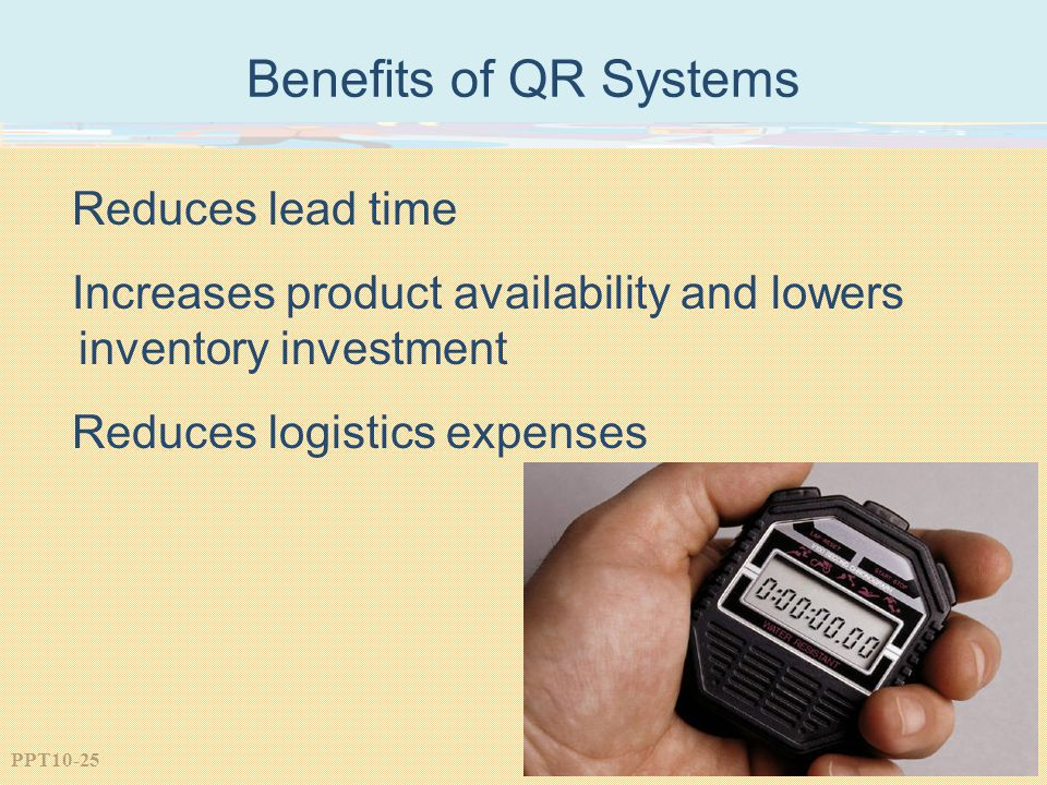 PPT10-25 Benefits of QR Systems Reduces lead time Increases product availability and lowers inventory investment Reduces logistics expenses