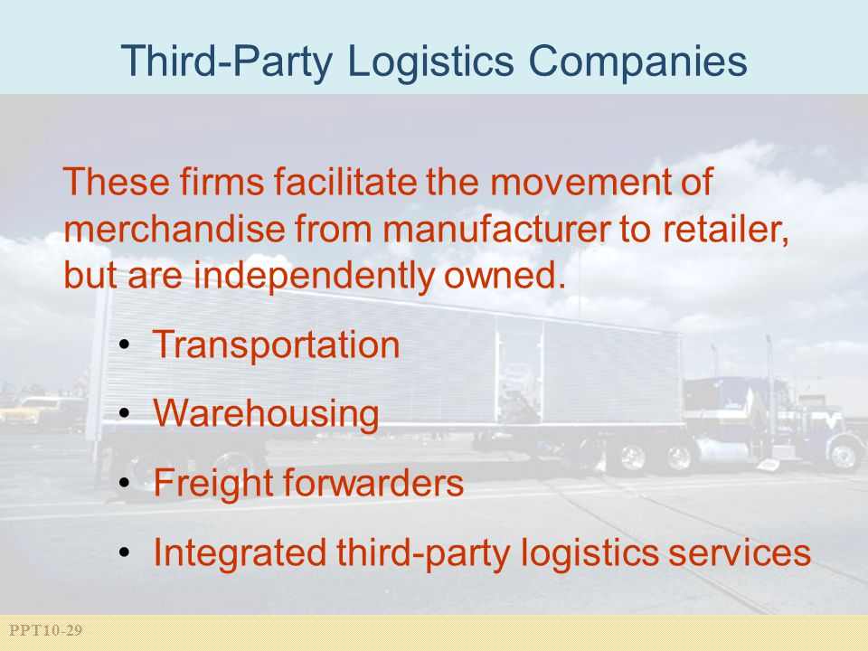 PPT10-29 Third-Party Logistics Companies These firms facilitate the movement of merchandise from manufacturer to retailer, but are independently owned.