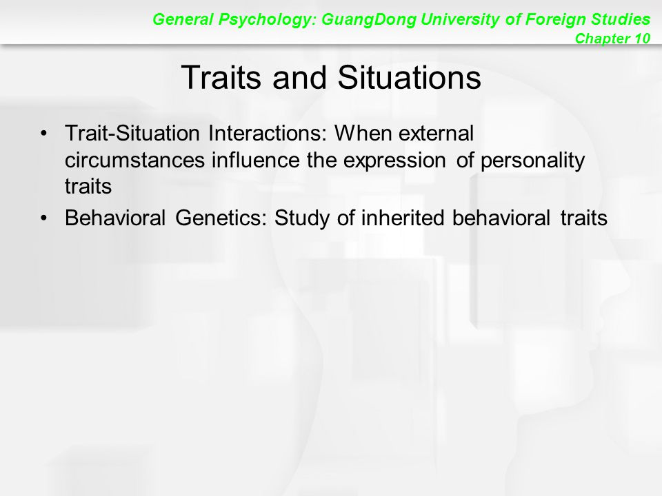 General Psychology: GuangDong University of Foreign Studies Chapter 10 Traits and Situations Trait-Situation Interactions: When external circumstances influence the expression of personality traits Behavioral Genetics: Study of inherited behavioral traits