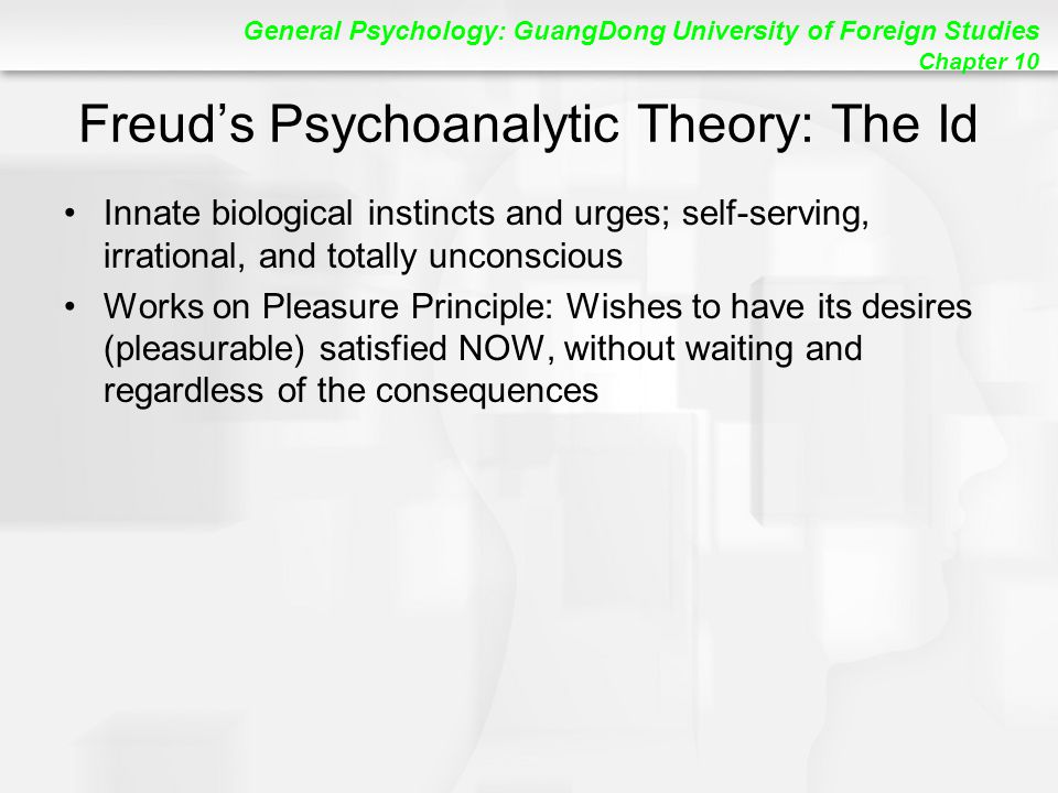 General Psychology: GuangDong University of Foreign Studies Chapter 10 Freud's Psychoanalytic Theory: The Id Innate biological instincts and urges; self-serving, irrational, and totally unconscious Works on Pleasure Principle: Wishes to have its desires (pleasurable) satisfied NOW, without waiting and regardless of the consequences