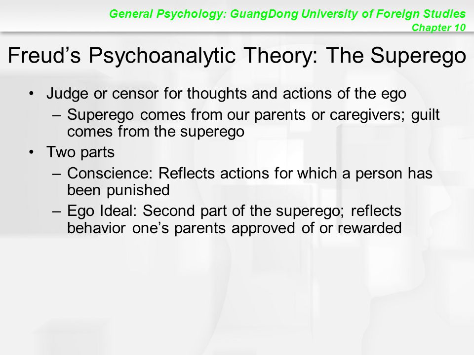 General Psychology: GuangDong University of Foreign Studies Chapter 10 Freud's Psychoanalytic Theory: The Superego Judge or censor for thoughts and actions of the ego –Superego comes from our parents or caregivers; guilt comes from the superego Two parts –Conscience: Reflects actions for which a person has been punished –Ego Ideal: Second part of the superego; reflects behavior one's parents approved of or rewarded