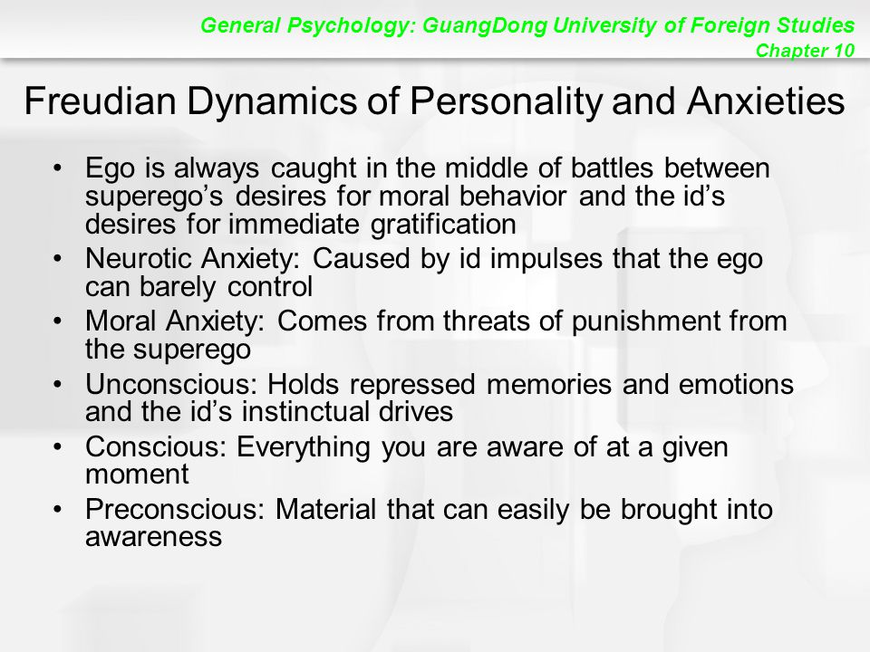 General Psychology: GuangDong University of Foreign Studies Chapter 10 Freudian Dynamics of Personality and Anxieties Ego is always caught in the middle of battles between superego's desires for moral behavior and the id's desires for immediate gratification Neurotic Anxiety: Caused by id impulses that the ego can barely control Moral Anxiety: Comes from threats of punishment from the superego Unconscious: Holds repressed memories and emotions and the id's instinctual drives Conscious: Everything you are aware of at a given moment Preconscious: Material that can easily be brought into awareness