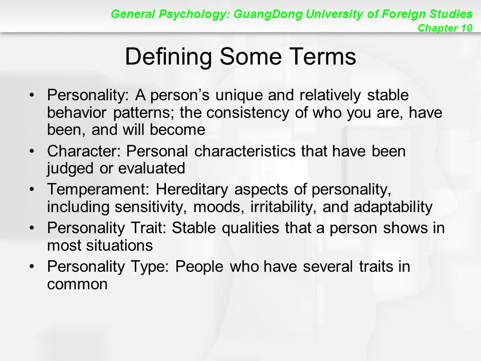 General Psychology: GuangDong University of Foreign Studies Chapter 10 Defining Some Terms Personality: A person's unique and relatively stable behavior patterns; the consistency of who you are, have been, and will become Character: Personal characteristics that have been judged or evaluated Temperament: Hereditary aspects of personality, including sensitivity, moods, irritability, and adaptability Personality Trait: Stable qualities that a person shows in most situations Personality Type: People who have several traits in common