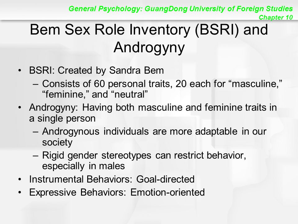 General Psychology: GuangDong University of Foreign Studies Chapter 10 Bem Sex Role Inventory (BSRI) and Androgyny BSRI: Created by Sandra Bem –Consists of 60 personal traits, 20 each for masculine, feminine, and neutral Androgyny: Having both masculine and feminine traits in a single person –Androgynous individuals are more adaptable in our society –Rigid gender stereotypes can restrict behavior, especially in males Instrumental Behaviors: Goal-directed Expressive Behaviors: Emotion-oriented