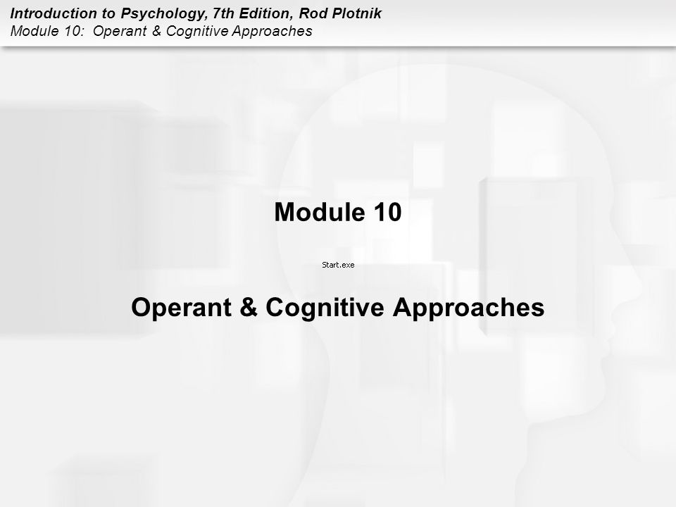 Introduction to Psychology, 7th Edition, Rod Plotnik Module 10: Operant & Cognitive Approaches Module 10 Operant & Cognitive Approaches