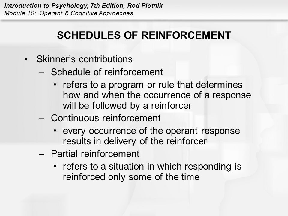 Introduction to Psychology, 7th Edition, Rod Plotnik Module 10: Operant & Cognitive Approaches SCHEDULES OF REINFORCEMENT Skinner's contributions –Sch