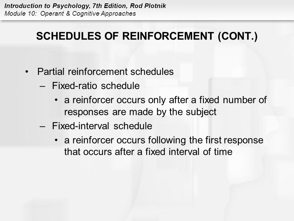 Introduction to Psychology, 7th Edition, Rod Plotnik Module 10: Operant & Cognitive Approaches SCHEDULES OF REINFORCEMENT (CONT.) Partial reinforcemen
