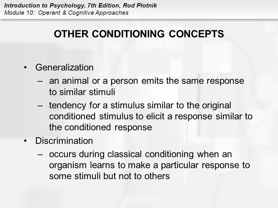 Introduction to Psychology, 7th Edition, Rod Plotnik Module 10: Operant & Cognitive Approaches OTHER CONDITIONING CONCEPTS Generalization –an animal o