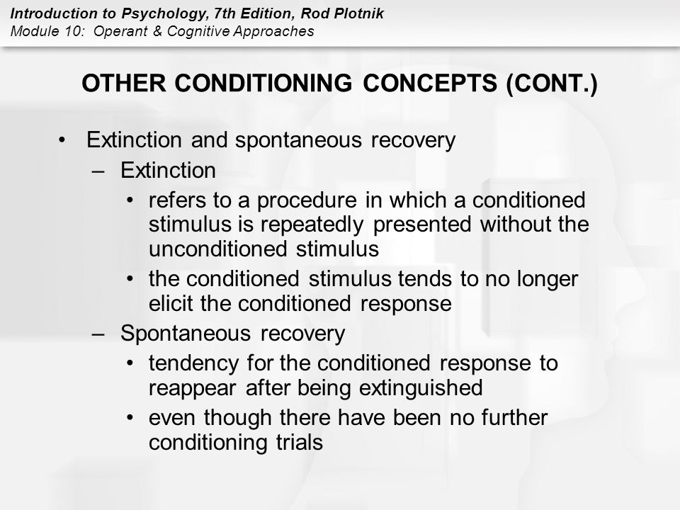 Introduction to Psychology, 7th Edition, Rod Plotnik Module 10: Operant & Cognitive Approaches OTHER CONDITIONING CONCEPTS (CONT.) Extinction and spon