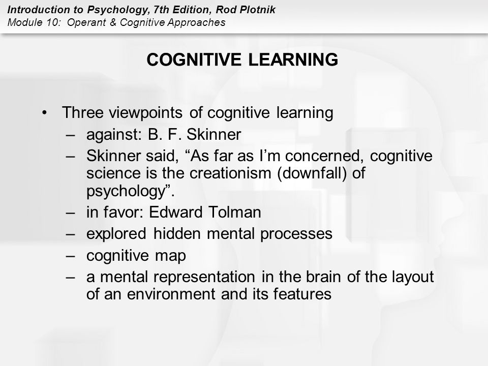 Introduction to Psychology, 7th Edition, Rod Plotnik Module 10: Operant & Cognitive Approaches COGNITIVE LEARNING Three viewpoints of cognitive learni