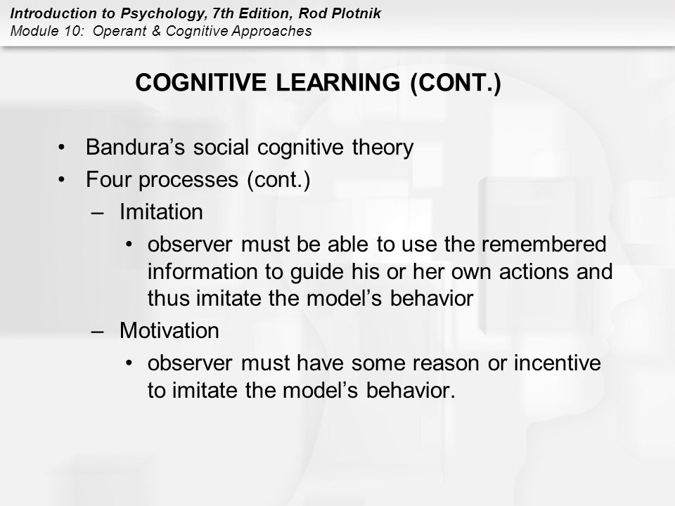 Introduction to Psychology, 7th Edition, Rod Plotnik Module 10: Operant & Cognitive Approaches COGNITIVE LEARNING (CONT.) Bandura's social cognitive t