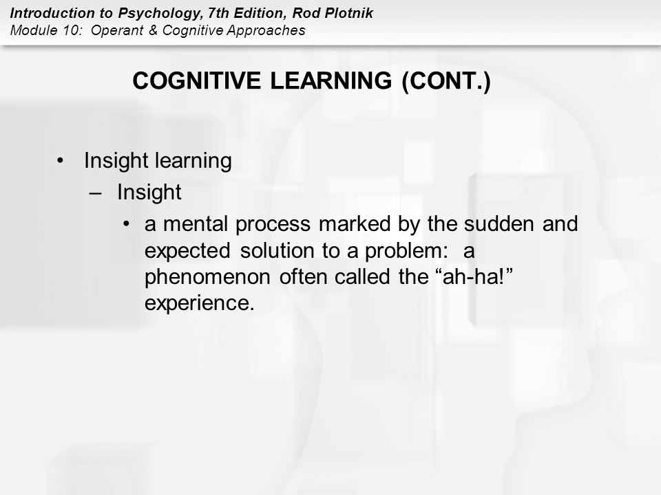 Introduction to Psychology, 7th Edition, Rod Plotnik Module 10: Operant & Cognitive Approaches COGNITIVE LEARNING (CONT.) Insight learning –Insight a