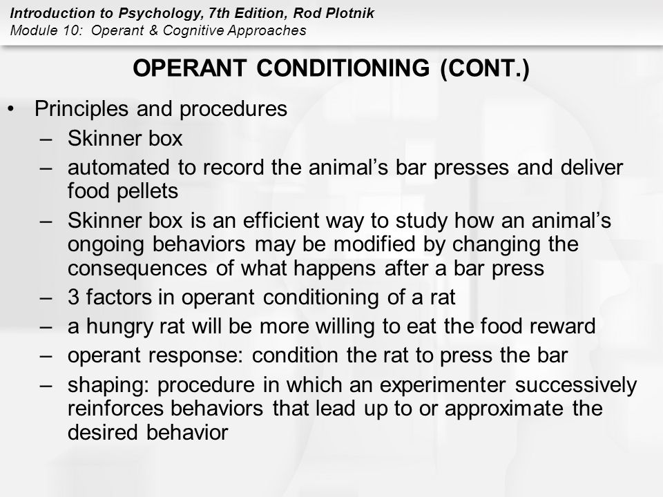 Introduction to Psychology, 7th Edition, Rod Plotnik Module 10: Operant & Cognitive Approaches OPERANT CONDITIONING (CONT.) Principles and procedures