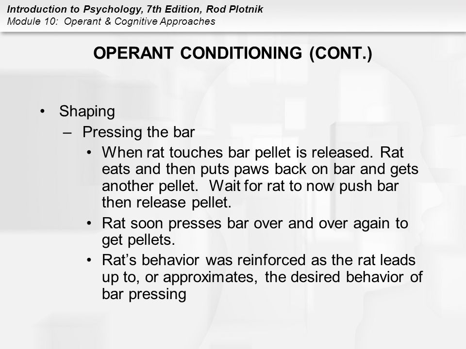 Introduction to Psychology, 7th Edition, Rod Plotnik Module 10: Operant & Cognitive Approaches OPERANT CONDITIONING (CONT.) Shaping –Pressing the bar