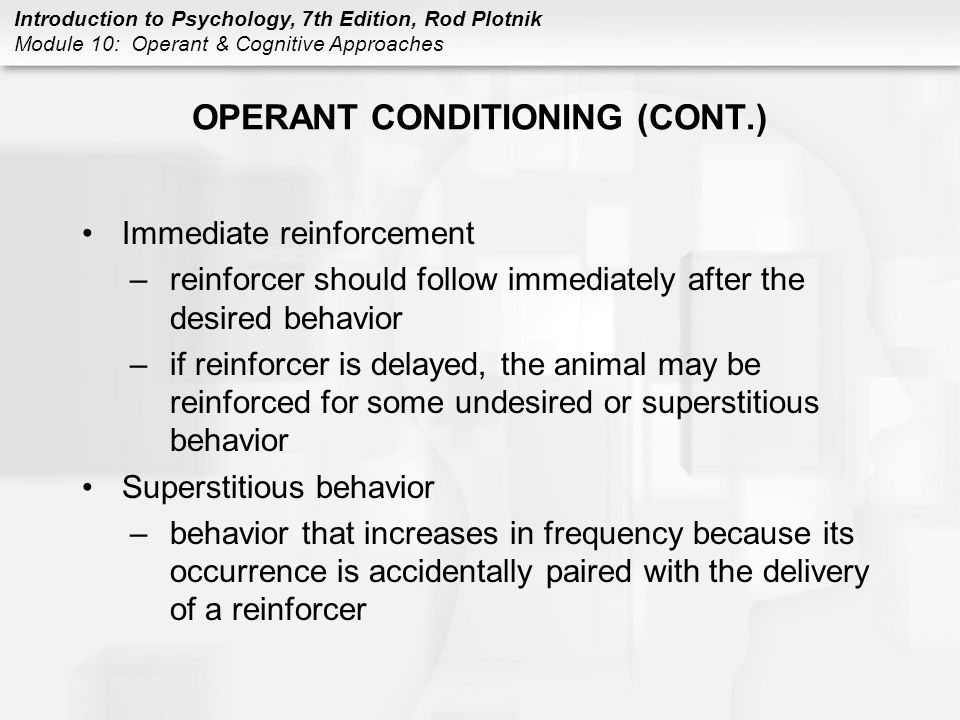 Introduction to Psychology, 7th Edition, Rod Plotnik Module 10: Operant & Cognitive Approaches OPERANT CONDITIONING (CONT.) Immediate reinforcement –r