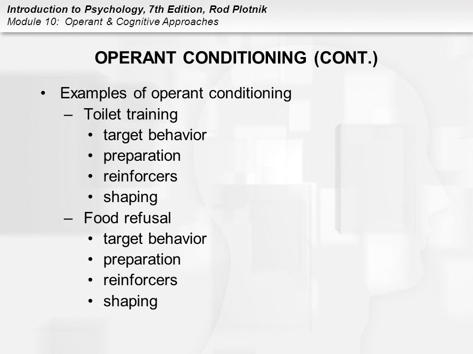 Introduction to Psychology, 7th Edition, Rod Plotnik Module 10: Operant & Cognitive Approaches OPERANT CONDITIONING (CONT.) Examples of operant condit