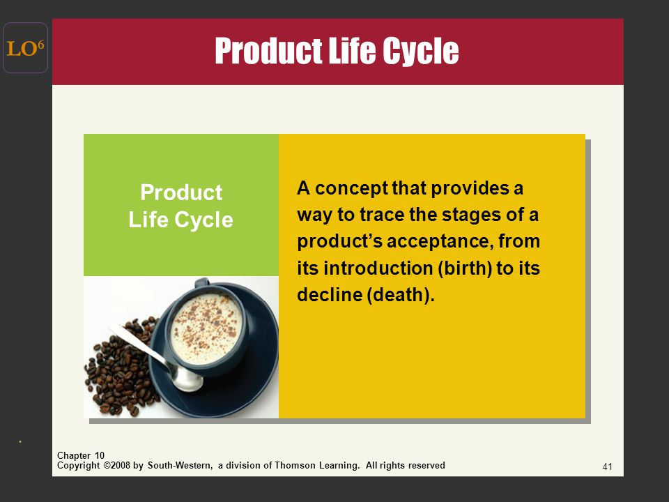 Copyright ©2008 by South-Western, a division of Thomson Learning. All rights reserved Chapter 10 41 LO 6 Product Life Cycle A concept that provides a