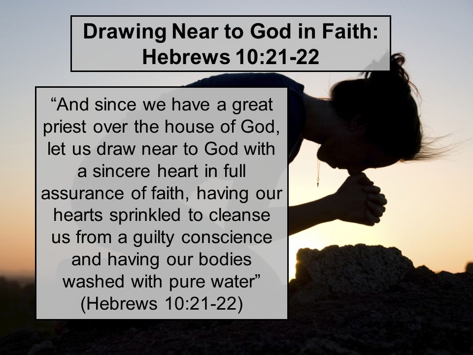 Drawing Near to God in Faith: Hebrews 10:21-22 And since we have a great priest over the house of God, let us draw near to God with a sincere heart in full assurance of faith, having our hearts sprinkled to cleanse us from a guilty conscience and having our bodies washed with pure water (Hebrews 10:21-22)