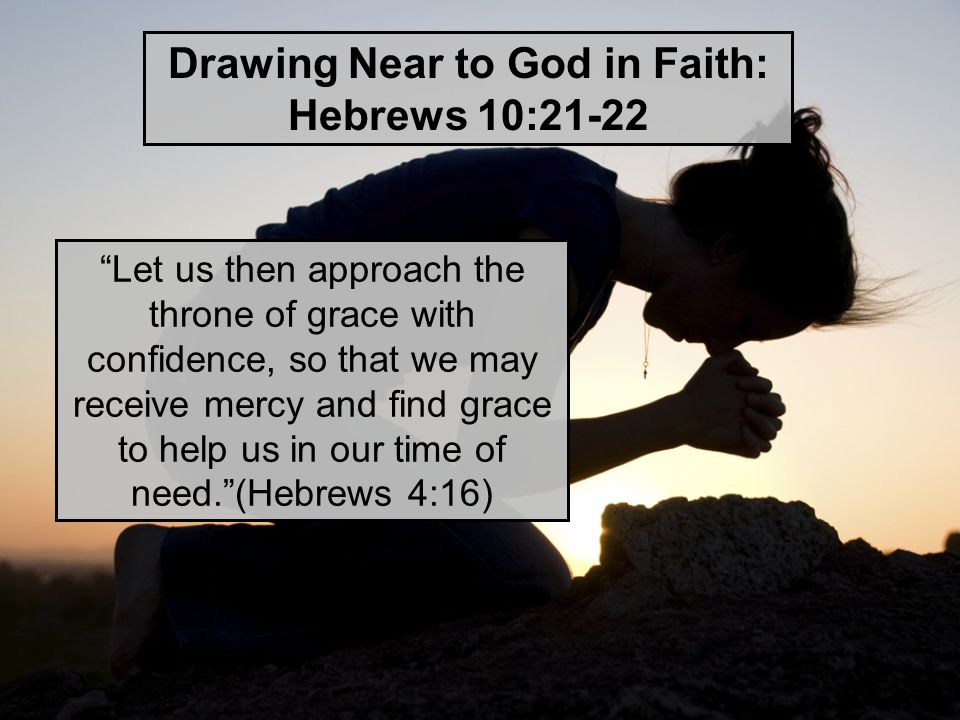 Let us then approach the throne of grace with confidence, so that we may receive mercy and find grace to help us in our time of need. (Hebrews 4:16) Drawing Near to God in Faith: Hebrews 10:21-22