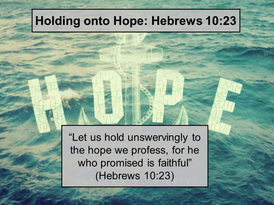 Let us hold unswervingly to the hope we profess, for he who promised is faithful (Hebrews 10:23) Holding onto Hope: Hebrews 10:23