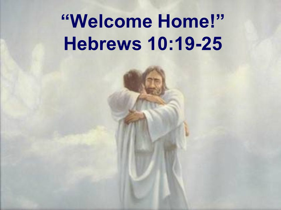 """""""Welcome Home!"""" Hebrews 10:19-25"""