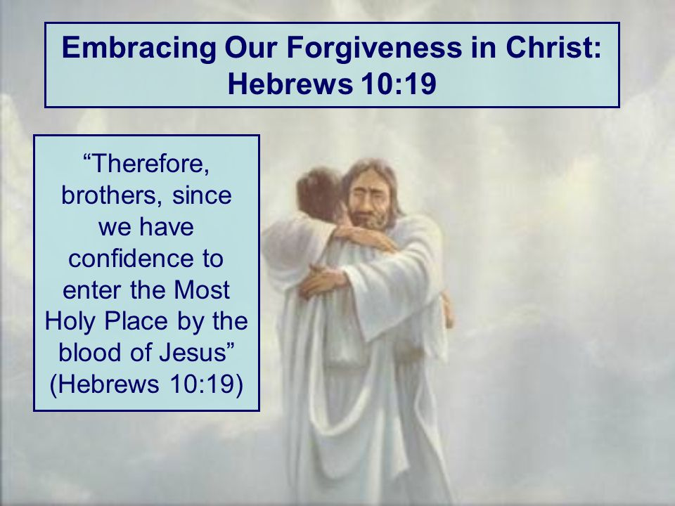 Embracing Our Forgiveness in Christ: Hebrews 10:19 Therefore, brothers, since we have confidence to enter the Most Holy Place by the blood of Jesus (Hebrews 10:19)