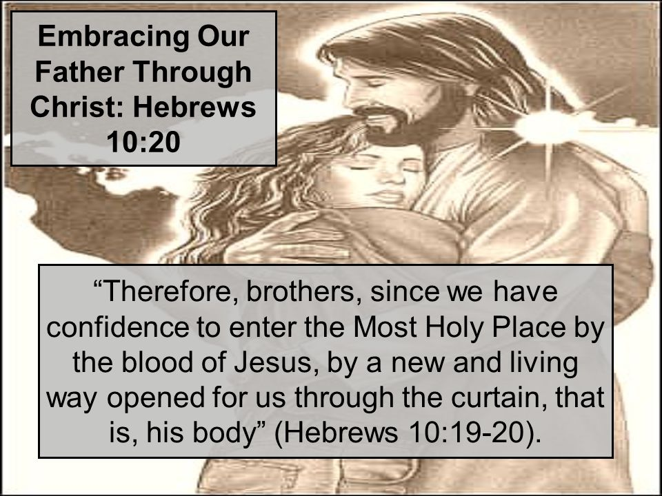 Embracing Our Father Through Christ: Hebrews 10:20 Therefore, brothers, since we have confidence to enter the Most Holy Place by the blood of Jesus, by a new and living way opened for us through the curtain, that is, his body (Hebrews 10:19-20).