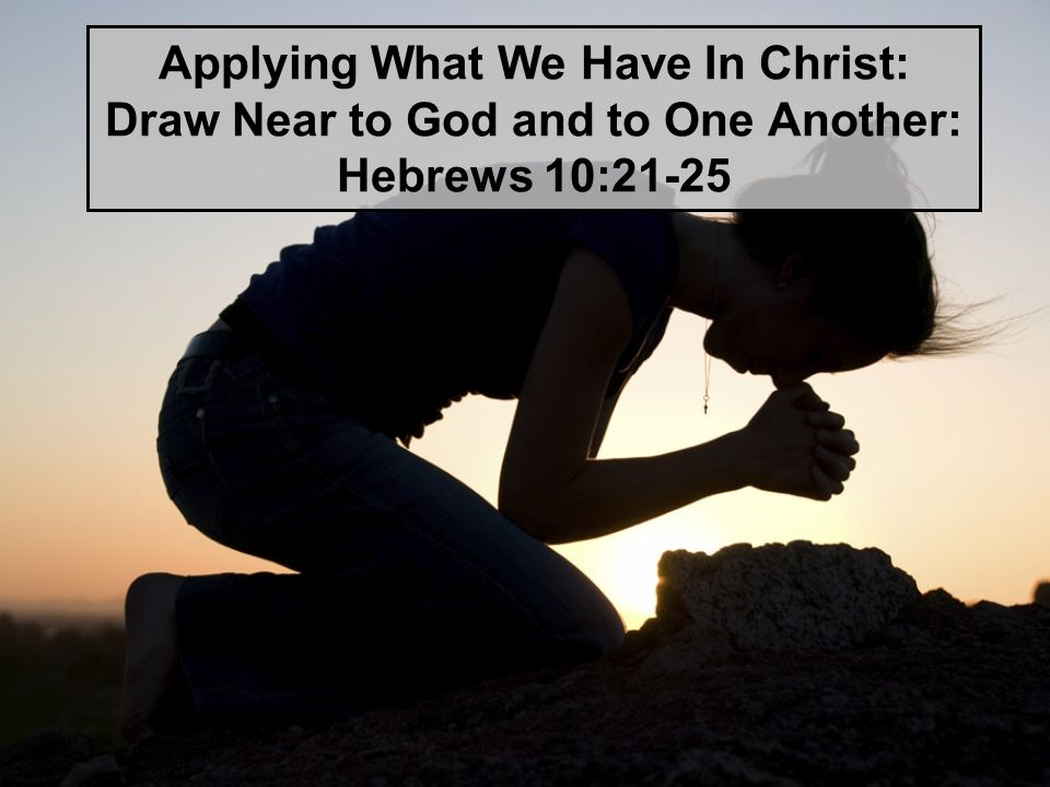 Applying What We Have In Christ: Draw Near to God and to One Another: Hebrews 10:21-25