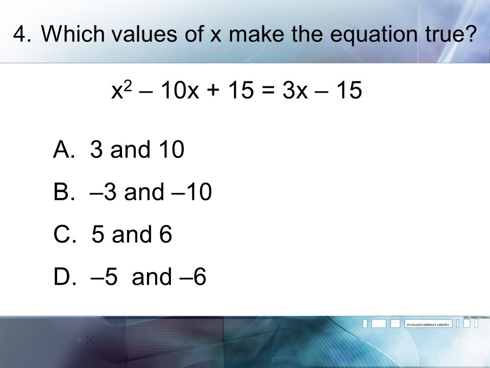 6.Solve x 2 + 3 = 4x + 35 A. 7 and –5 B. –7 and 5 C. 8 and –4 D. –8 and 4