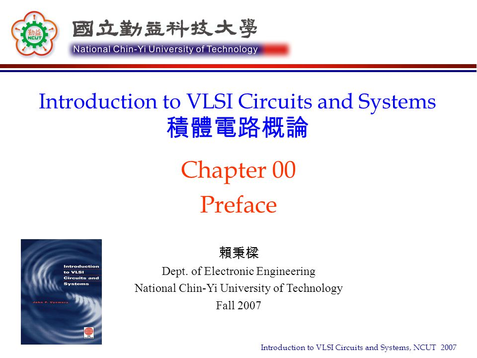 Introduction to VLSI Circuits and Systems, NCUT 2007 Goal, Grading and Textbook  Equip students with basic VLSI design capability » Design and analyze digital VLSI chips using CMOS technology » Understand design issues at the layout, transistor, logic and register- transfer levels  An Overview of Full Custom IC Design Flow, Cell-based IC Design Flow, and FPGA Design Flow  SPICE Simulation and Physical Layout  Full Custom IC Design using Cadence, Hspice Simulation, and Calibre Verification  Grading » Homework & Project: 30% » Midterm exam: 35% » Final exam: 35%  Textbook » John P.