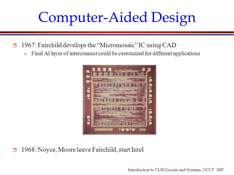 """Introduction to VLSI Circuits and Systems, NCUT 2007 Computer-Aided Design  1967: Fairchild develops the """"Micromosaic"""" IC using CAD » Final Al layer"""