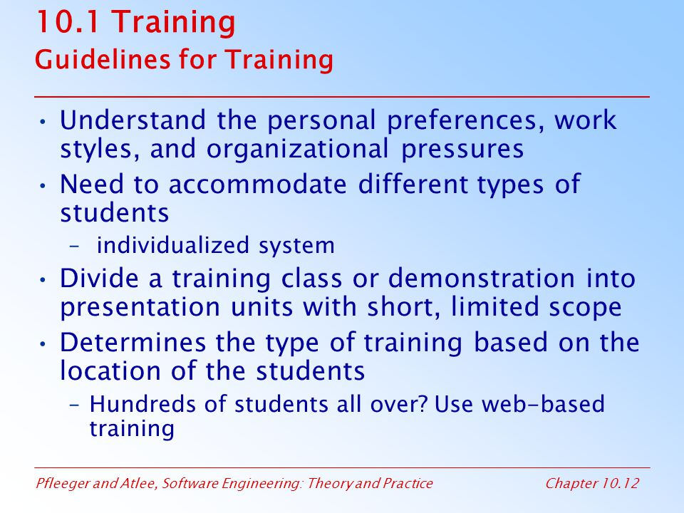 Pfleeger and Atlee, Software Engineering: Theory and PracticeChapter 10.12 10.1 Training Guidelines for Training Understand the personal preferences, work styles, and organizational pressures Need to accommodate different types of students – individualized system Divide a training class or demonstration into presentation units with short, limited scope Determines the type of training based on the location of the students –Hundreds of students all over.