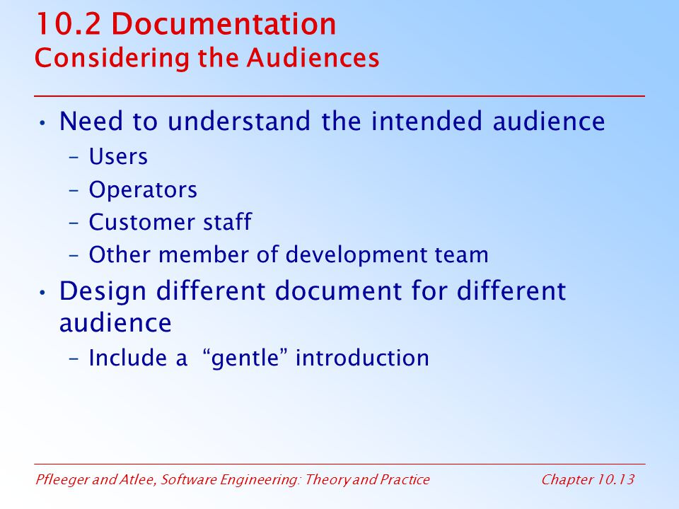 Pfleeger and Atlee, Software Engineering: Theory and PracticeChapter 10.13 10.2 Documentation Considering the Audiences Need to understand the intended audience –Users –Operators –Customer staff –Other member of development team Design different document for different audience –Include a gentle introduction