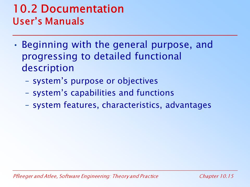 Pfleeger and Atlee, Software Engineering: Theory and PracticeChapter 10.15 10.2 Documentation User's Manuals Beginning with the general purpose, and progressing to detailed functional description –system's purpose or objectives –system's capabilities and functions –system features, characteristics, advantages
