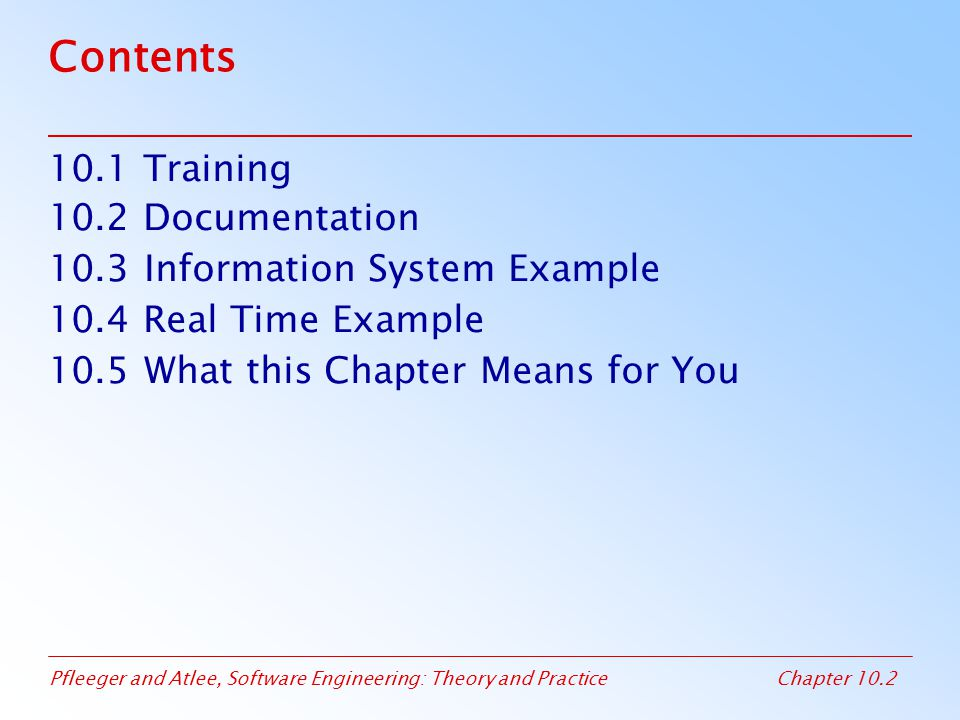 Pfleeger and Atlee, Software Engineering: Theory and PracticeChapter 10.23 10.3 Information System Example Piccadilly System A training system can present users with the actual Piccadilly screen Training software can be added to allow users to understand the nature and purpose of each system function