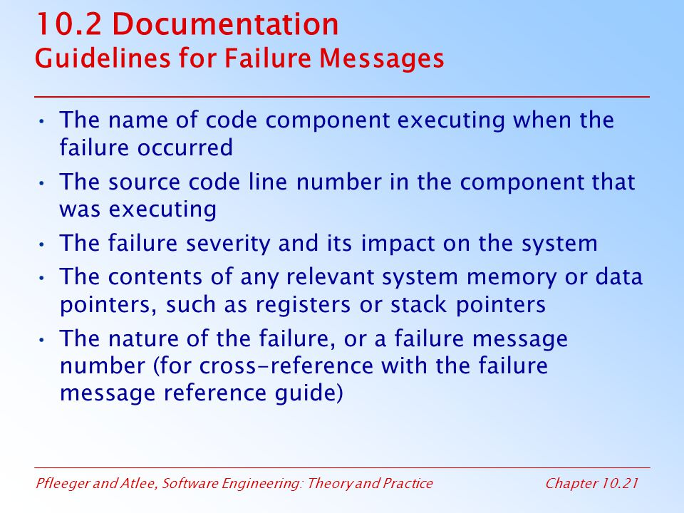 Pfleeger and Atlee, Software Engineering: Theory and PracticeChapter 10.21 10.2 Documentation Guidelines for Failure Messages The name of code component executing when the failure occurred The source code line number in the component that was executing The failure severity and its impact on the system The contents of any relevant system memory or data pointers, such as registers or stack pointers The nature of the failure, or a failure message number (for cross-reference with the failure message reference guide)