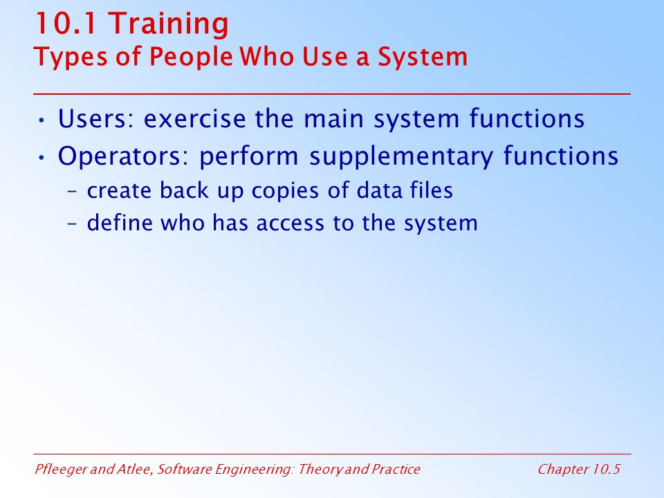 Pfleeger and Atlee, Software Engineering: Theory and PracticeChapter 10.5 10.1 Training Types of People Who Use a System Users: exercise the main system functions Operators: perform supplementary functions –create back up copies of data files –define who has access to the system