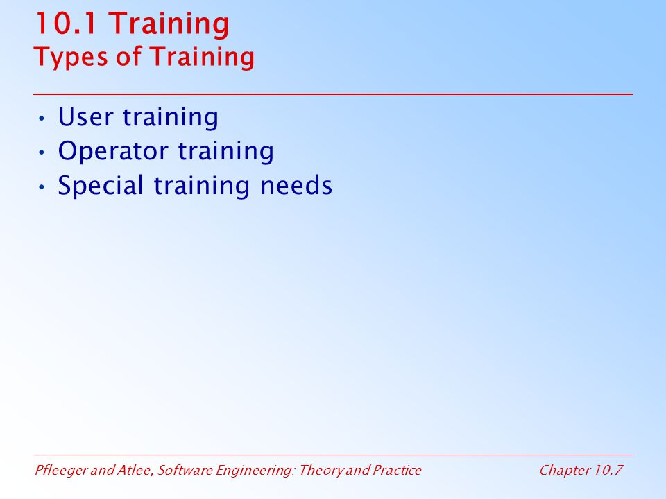 Pfleeger and Atlee, Software Engineering: Theory and PracticeChapter 10.8 10.1 Training User Training Introduces the primary functions –Record management: record creation, deletion, retrieval, sorting –Navigation thru the system –No need to internal mechanism (e.g., sorting algorithms, data structures) Relates how the functions are performed now, how to perform later with the new system –Need to take into account the difficulty of transition learning