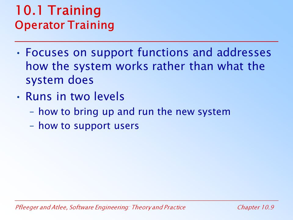 Pfleeger and Atlee, Software Engineering: Theory and PracticeChapter 10.9 10.1 Training Operator Training Focuses on support functions and addresses how the system works rather than what the system does Runs in two levels –how to bring up and run the new system –how to support users