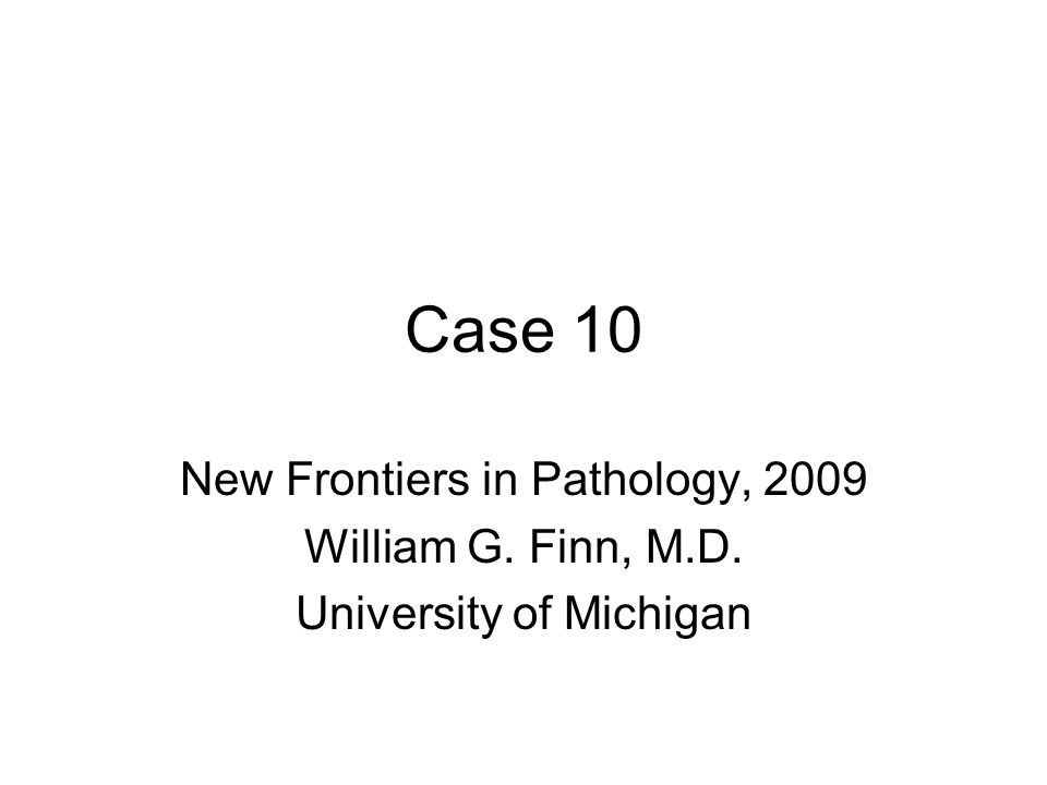 Case 10 New Frontiers in Pathology, 2009 William G. Finn, M.D. University of Michigan