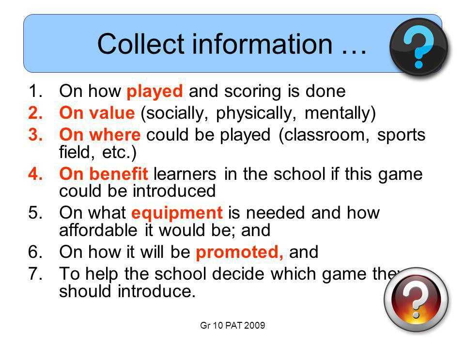 Gr 10 PAT 2009 Collect information … 1.On how played and scoring is done 2.On value (socially, physically, mentally) 3.On where could be played (classroom, sports field, etc.) 4.On benefit learners in the school if this game could be introduced 5.On what equipment is needed and how affordable it would be; and 6.On how it will be promoted, and 7.To help the school decide which game they should introduce.