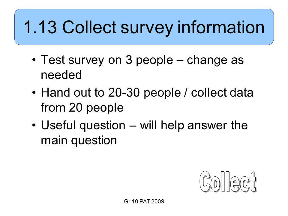 Gr 10 PAT 2009 1.13 Collect survey information Test survey on 3 people – change as needed Hand out to 20-30 people / collect data from 20 people Useful question – will help answer the main question